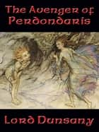 The Avenger of Perdóndaris ebook by Lord Dunsany
