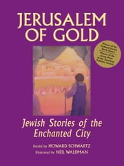 Jerusalem of Gold - Jewish Stories of the Enchanted City ebook by Howard Schwartz,Neil Waldman
