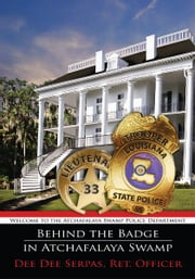 Behind the Badge in Atchafalaya Swamp - Welcome to the Atchafalaya Swamp Police Department ebook by Dee Dee Serpas, Ret. Officer
