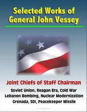 Selected Works of General John Vessey, Joint Chiefs of Staff Chairman, Soviet Union, Reagan Era, Cold War, Lebanon Bombing, Nuclear Modernization, Grenada, SDI, Peacekeeper Missile ebook by Progressive Management