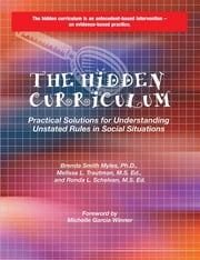 The Hidden Curriculum: Practical Solutions for Understanding Unstated Rules in Social Situations - Practical Solutions for Understanding Unstated Rules in Social Situations ebook by Brenda Smith Myles Ph.D.,Melissa L. Trautman Ms. Ed.,Ronda L. Schelvan MS