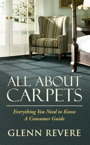 All About Carpets - Everything You Need To Know   A Consumers Guide ebook by Glenn Revere