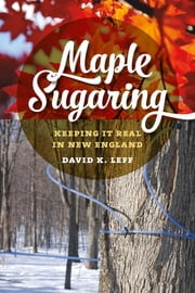 Maple Sugaring - Keeping It Real in New England ebook by David K. Leff