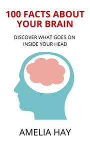 100 Facts About Your Brain - Discover What Goes on Inside Your Head ebook by Amelia Hay