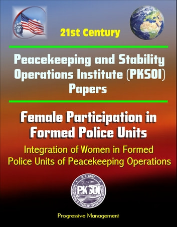 21st Century Peacekeeping and Stability Operations Institute (PKSOI) Papers - Female Participation in Formed Police Units, Integration of Women in Formed Police Units of Peacekeeping Operations eBook by Progressive Management