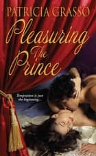Pleasuring The Prince ebook by Patricia Grasso