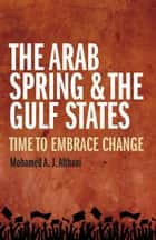 The Arab Spring and the Gulf States: Time to embrace change ebook by Mohamed Althani