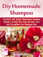 Diy Homemade Shampoo: Practical and Simple Homemade Shampoo Recipes to Help You Stop the Hair Loss and Strengthen the Damaged Hair ebook by Ryan Walker