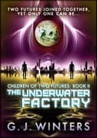 The Underwater Factory: Children of Two Futures 2 ebook by G. J. Winters