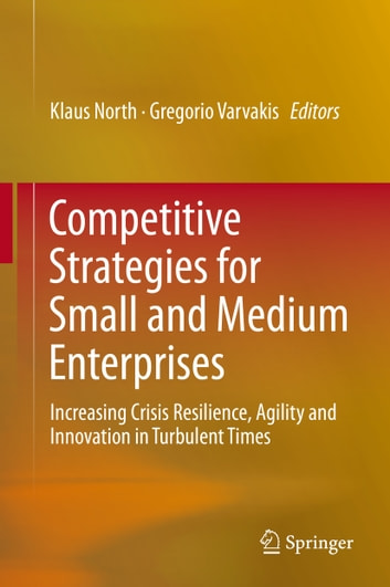 Competitive Strategies for Small and Medium Enterprises - Increasing Crisis Resilience, Agility and Innovation in Turbulent Times ebook by