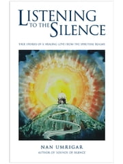 Listening To The Silence - True Stories Of A Healing Love From The Spiritual Realms ebook by Nan Umrigar