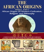 African Origins Volume 2: The African Origins of Western Civilization, Religion and Ethics Philosophy ebook by Ashby, Muata