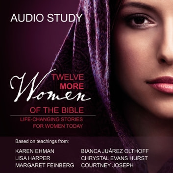 Twelve More Women of the Bible: Audio Bible Studies - Life-Changing Stories for Women Today audiobook by Lisa Harper,Karen Ehman,Bianca Juarez Olthoff,Chrystal Evans Hurst,Margaret Feinberg,Courtney Joseph