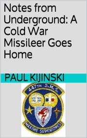 Notes from Underground: A Cold War Missileer Goes Home ebook by Paul Kijinski