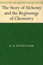 The Story of Alchemy and the Beginnings of Chemistry ebook by M. M. Pattison Muir