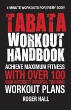 Tabata Workout Handbook - Achieve Maximum Fitness With Over 100 High Intensity Interval Training (HIIT) Workout Plans ebook by