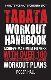 Tabata Workout Handbook - Achieve Maximum Fitness With Over 100 High Intensity Interval Training Workout Plans ebook by Roger Hall