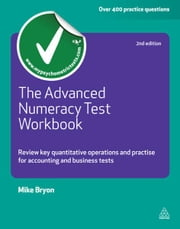 The Advanced Numeracy Test Workbook: Review Key Quantative Operations and Practise for Accounting and Business Tests - Review Key Quantative Operations and Practise for Accounting and Business Tests ebook by Mike Bryon