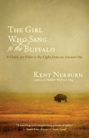 The Girl Who Sang to the Buffalo - A Child, an Elder, and the Light from an Ancient Sky ebook by Kent Nerburn