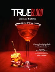 True Blood Drinks and Bites ebook by Gianna Sobol,Benjamin Hayes,Alan Ball,Alex Farnum