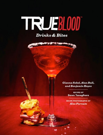 True Blood Drinks and Bites ebook by Gianna Sobol,Benjamin Hayes,Alan Ball