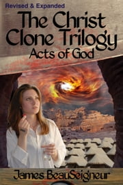 The Christ Clone Trilogy - Book Three: Acts of God (Revised & Expanded) 電子書 by James BeauSeigneur