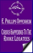 Curious Happenings to the Rooke Legatees ebook by E. Phillips Oppenheim