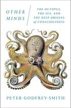 Other Minds - The Octopus, the Sea, and the Deep Origins of Consciousness eBook by Peter Godfrey-Smith