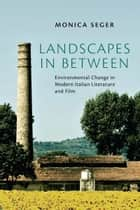 Landscapes in Between - Environmental Change in Modern Italian Literature and Film ebook by Monica Seger