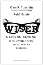 Wiser - Getting Beyond Groupthink to Make Groups Smarter ebook by Cass R. Sunstein, Reid Hastie