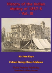 History Of The Indian Mutiny Of 1857-8 – Vol. III [Illustrated Edition] ebook by Colonel George Bruce Malleson