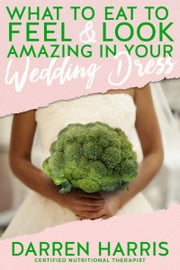 What to Eat to Feel & Look Amazing in Your Wedding Dress! ebook by Darren Harris