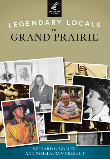 Legendary Locals of Grand Prairie ebook by Richard G. Waller,Pamela Flynt Knight