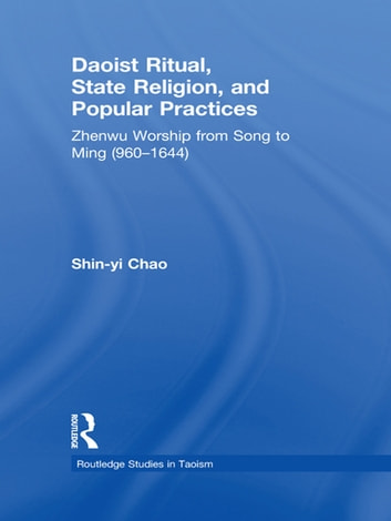 Daoist Ritual, State Religion, and Popular Practices - Zhenwu Worship from Song to Ming (960-1644) ebook by Shin-Yi Chao