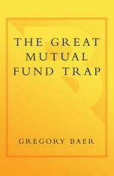 The Great Mutual Fund Trap - How Americans Are Losing Billions to the Mutual Fund and Brokerage Industries-- and How You Can Earn More with Less Risk ebook by Gregory Baer,Gary Gensler