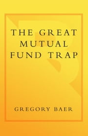The Great Mutual Fund Trap - How Americans Are Losing Billions to the Mutual Fund and Brokerage Industries-- and How You Can Earn More with Less Risk ebook by Gregory Baer, Gary Gensler