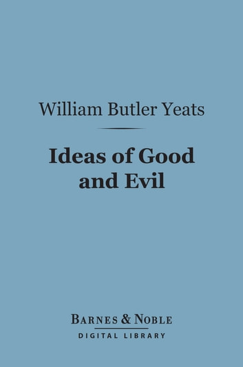 Ideas of Good and Evil (Barnes & Noble Digital Library) ebook by William Butler Yeats