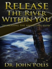 Release the River Within You - Increasing the Anointing Flow ebook by Dr. John Polis