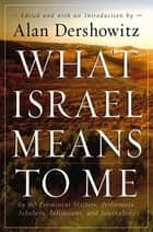 What Israel Means to Me - By 80 Prominent Writers, Performers, Scholars, Politicians, and Journalists ebook by Alan Dershowitz