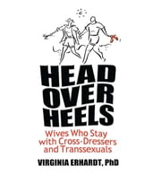 Head Over Heels - Wives Who Stay with Cross-Dressers and Transsexuals ebook by Virginia Erhardt