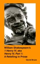 "William Shakespeare's ""1 Henry IV, aka Henry IV, Part 1"": A Retelling in Prose ebook by David Bruce"