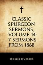 Classic Spurgeon Sermons, Volume 14: 7 Sermons from 1868 ebook by Charles Spurgeon
