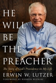 He Will Be the Preacher - The Story of God's Providence in My Life ebook by Erwin W. Lutzer