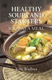 HEALTHY SOUPS AND STARTERS - SOUP AS A MEAL ebook by Kirti Wadhwa