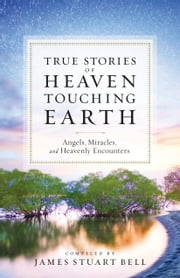 Heaven Touching Earth - True Stories of Angels, Miracles, and Heavenly Encounters ebook by James Stuart Bell