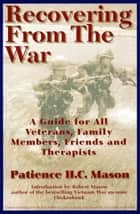 Recovering from the War - A Guide for All Veterans, Family Members, Friends, and Therapists ebook by Patience H. C. Mason, Robert Mason