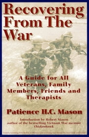 Recovering from the War - A Guide for All Veterans, Family Members, Friends, and Therapists ebook by Patience H. C. Mason,Robert Mason
