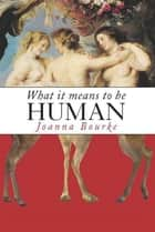 What It Means to Be Human - Historical Reflections from the 1800s to the Present ebook by Joanna Bourke