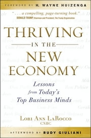 Thriving in the New Economy - Lessons from Today's Top Business Minds ebook by Lori Ann LaRocco,H. Wayne Huizenga,Rudy Giuliani