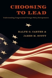 Choosing to Lead - Understanding Congressional Foreign Policy Entrepreneurs ebook by Ralph G. Carter,James M. Scott